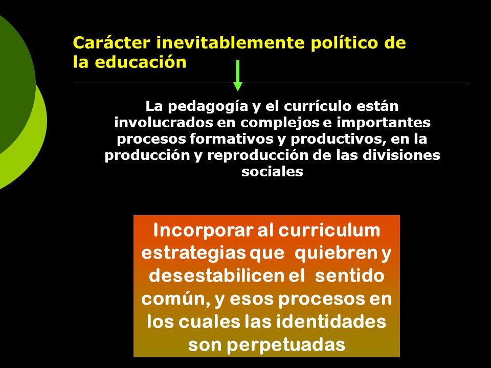 Carácter inevitablemente político de la educación La pedagogía y el currículo están involucrados en complejos e importantes procesos formativos y prod