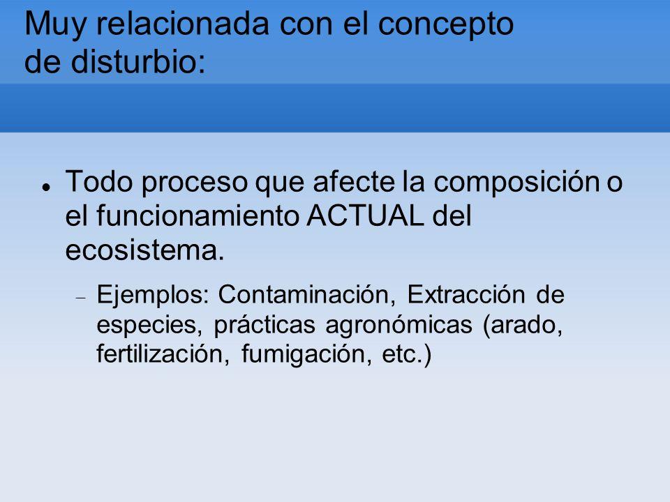 Muy relacionada con el concepto de disturbio: Todo proceso que afecte la composición o el funcionamiento ACTUAL del ecosistema. Ejemplos: Contaminació