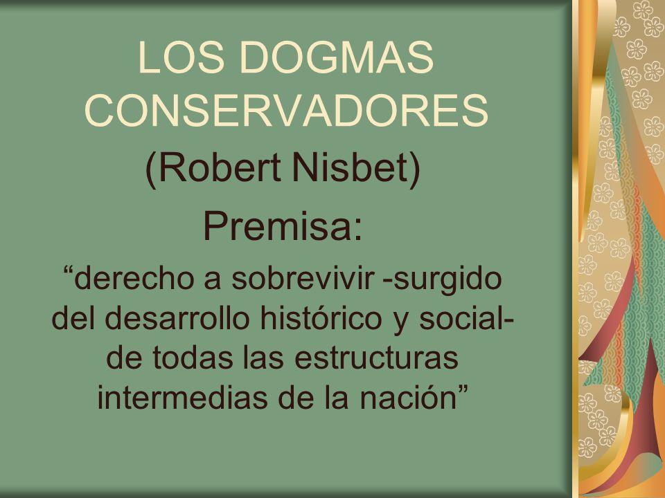 LOS DOGMAS CONSERVADORES (Robert Nisbet) Premisa: derecho a sobrevivir -surgido del desarrollo histórico y social- de todas las estructuras intermedia