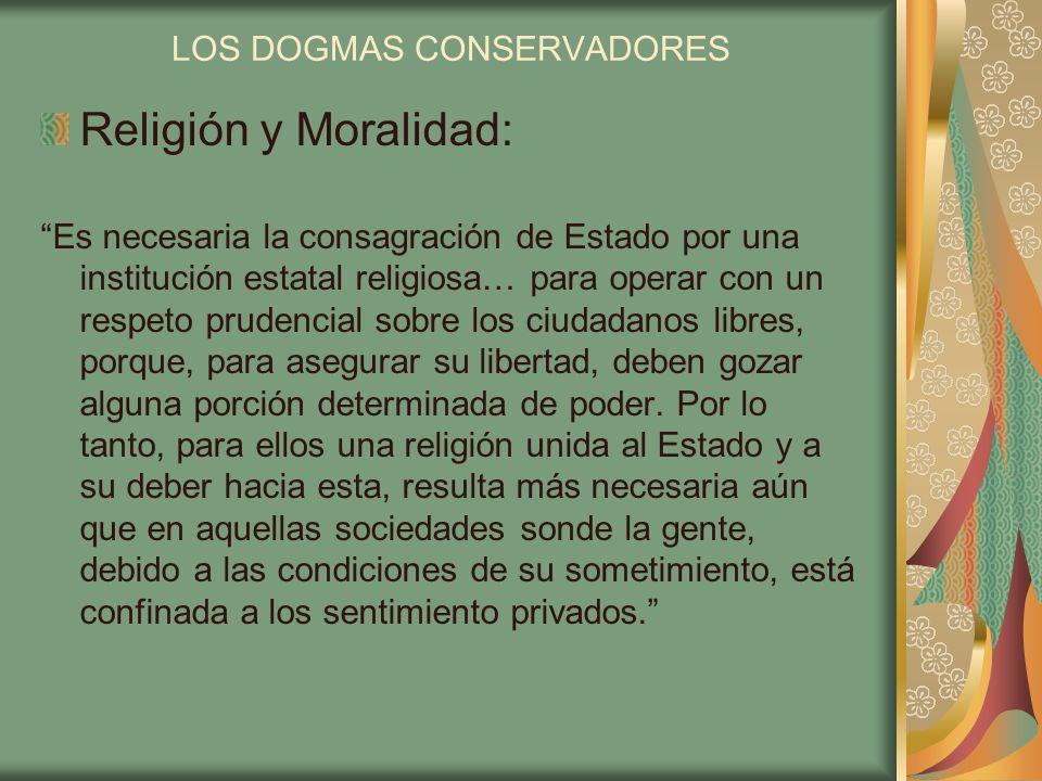 LOS DOGMAS CONSERVADORES Religión y Moralidad: Es necesaria la consagración de Estado por una institución estatal religiosa… para operar con un respet