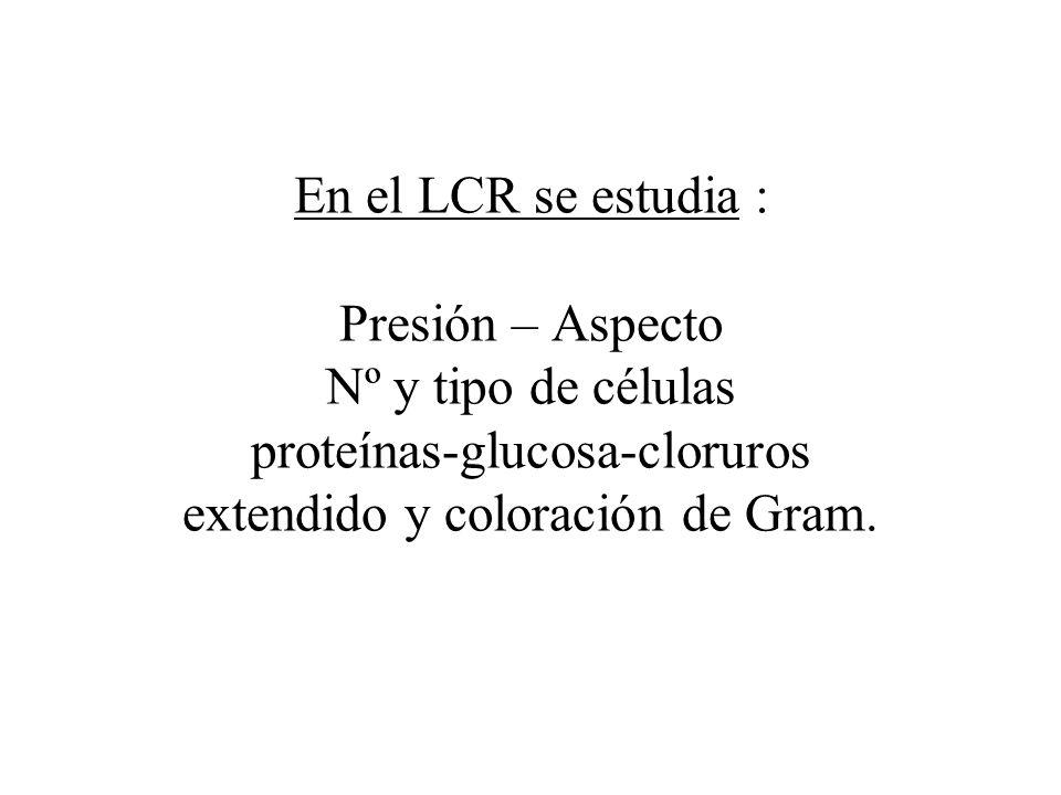 En el LCR se estudia : Presión – Aspecto Nº y tipo de células proteínas-glucosa-cloruros extendido y coloración de Gram.