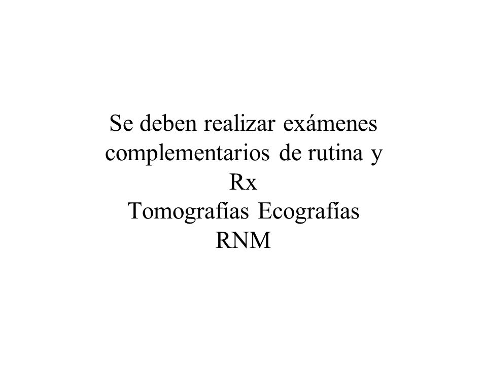 Se deben realizar exámenes complementarios de rutina y Rx Tomografías Ecografías RNM