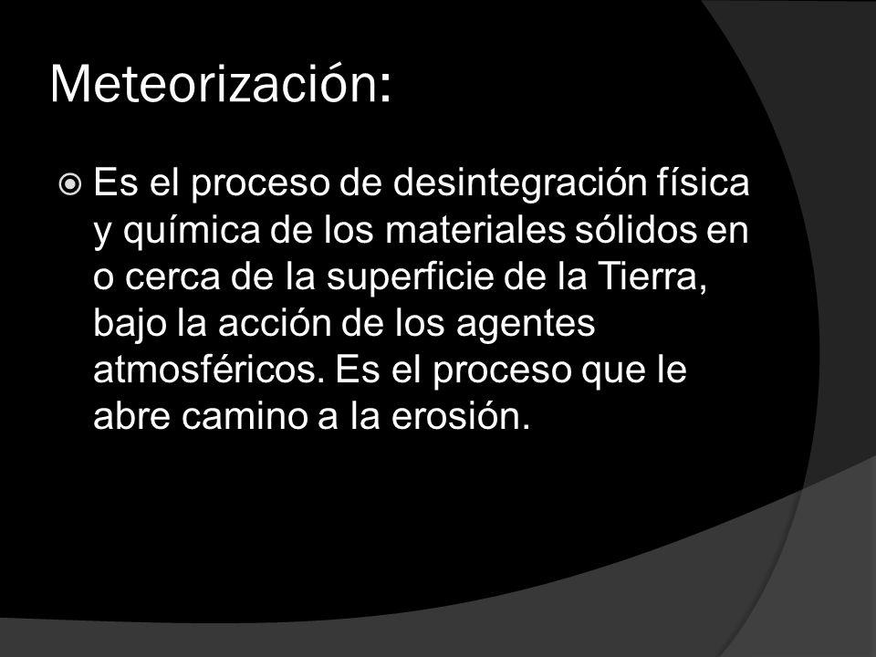 Meteorización: Es el proceso de desintegración física y química de los materiales sólidos en o cerca de la superficie de la Tierra, bajo la acción de