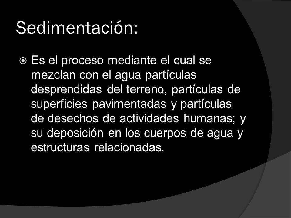 Sedimentación: Es el proceso mediante el cual se mezclan con el agua partículas desprendidas del terreno, partículas de superficies pavimentadas y par