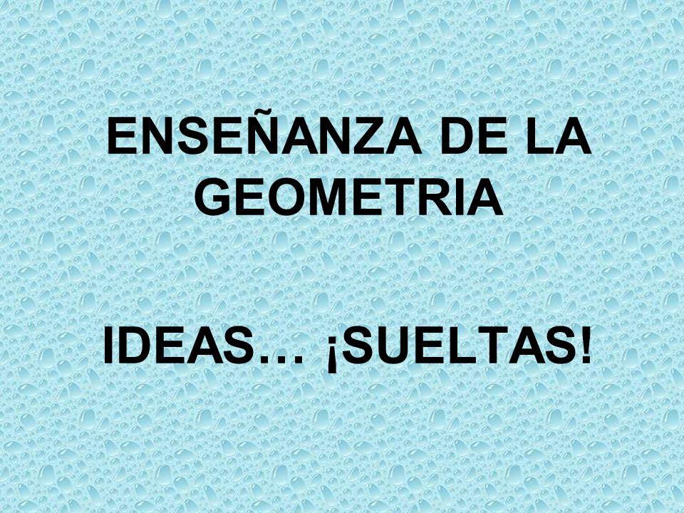 ENSEÑANZA DE LA GEOMETRIA IDEAS… ¡SUELTAS!