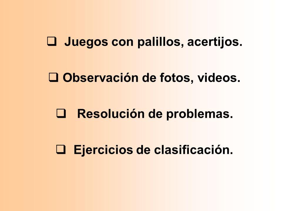 Juegos con palillos, acertijos. Observación de fotos, videos. Resolución de problemas. Ejercicios de clasificación.