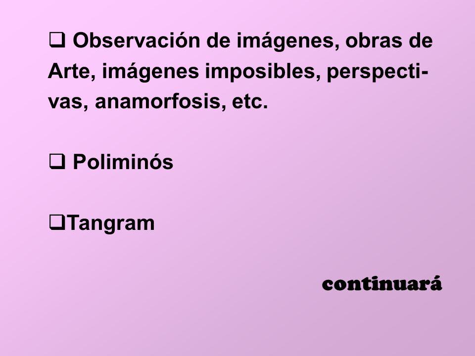 Observación de imágenes, obras de Arte, imágenes imposibles, perspecti- vas, anamorfosis, etc. Poliminós Tangram continuará