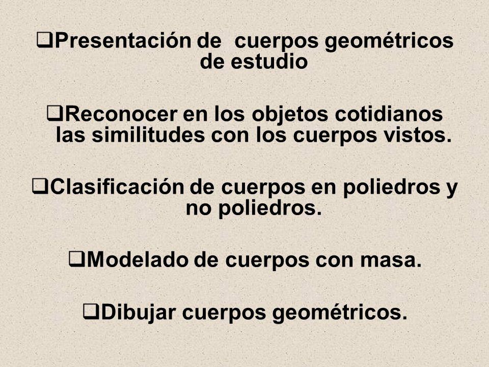 Presentación de cuerpos geométricos de estudio Reconocer en los objetos cotidianos las similitudes con los cuerpos vistos. Clasificación de cuerpos en