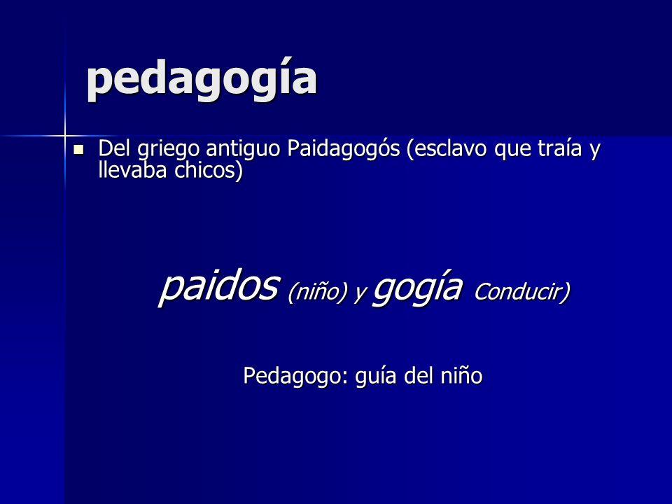 pedagogía Del griego antiguo Paidagogós (esclavo que traía y llevaba chicos) Del griego antiguo Paidagogós (esclavo que traía y llevaba chicos) paidos