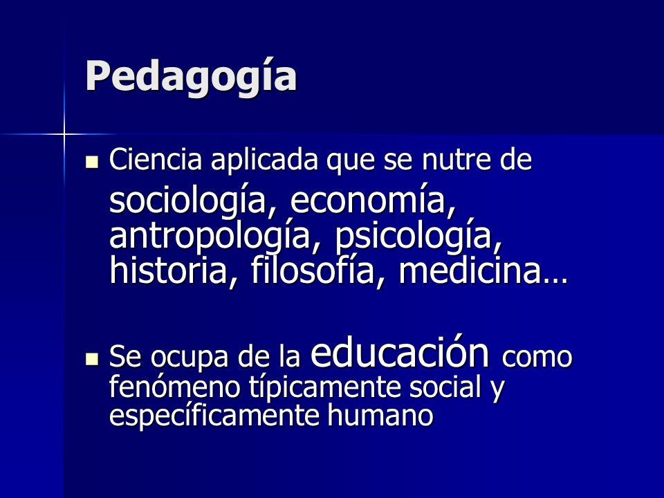 Pedagogía Ciencia aplicada que se nutre de Ciencia aplicada que se nutre de sociología, economía, antropología, psicología, historia, filosofía, medic
