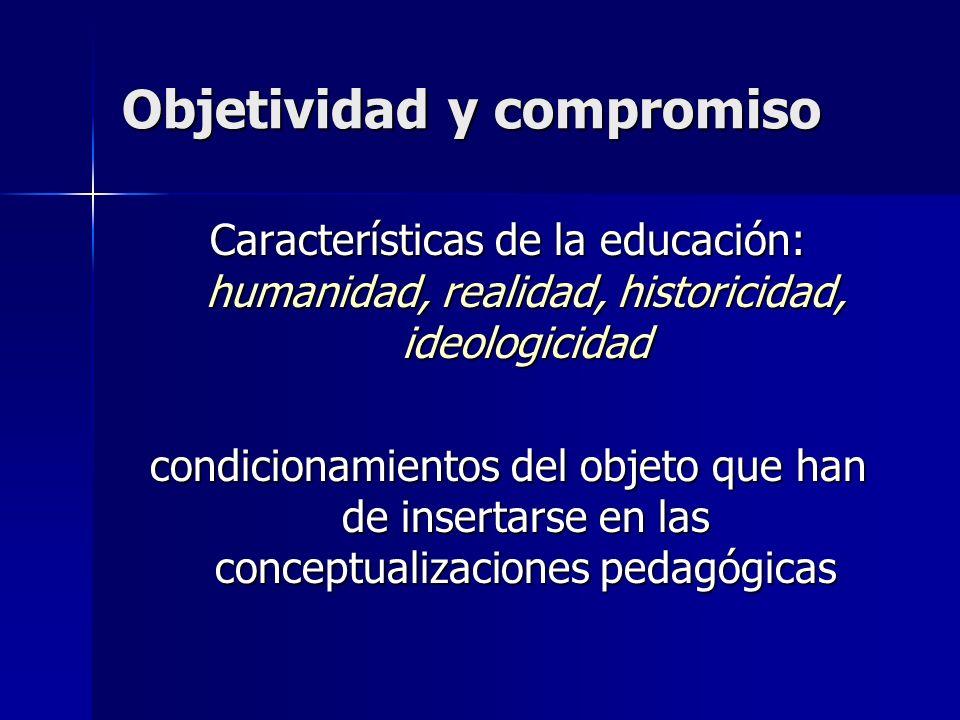 Objetividad y compromiso Características de la educación: humanidad, realidad, historicidad, ideologicidad condicionamientos del objeto que han de ins