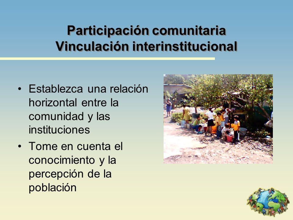 Participación comunitaria Vinculación interinstitucional Establezca una relación horizontal entre la comunidad y las instituciones Tome en cuenta el c