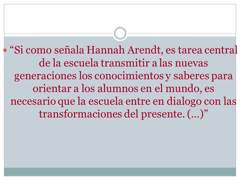 Si como señala Hannah Arendt, es tarea central de la escuela transmitir a las nuevas generaciones los conocimientos y saberes para orientar a los alum