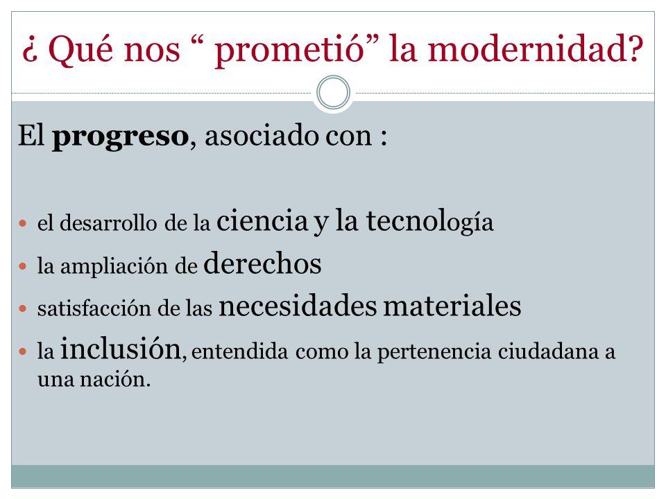 ¿ Qué nos prometió la modernidad? El progreso, asociado con : el desarrollo de la ciencia y la tecnol ogía la ampliación de derechos satisfacción de l