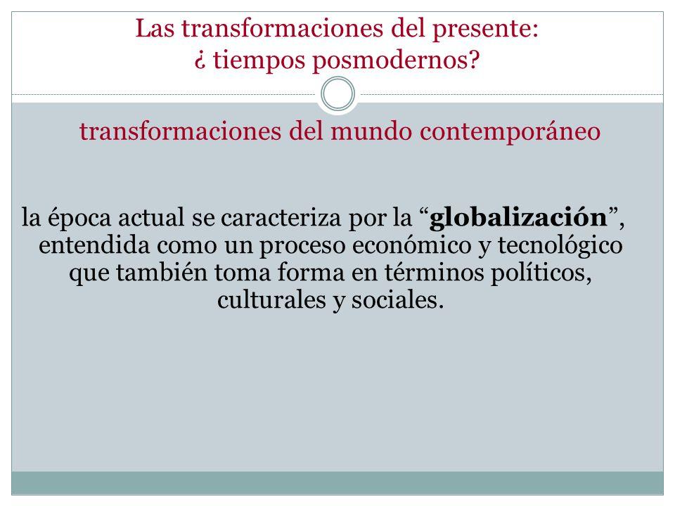 Las transformaciones del presente: ¿ tiempos posmodernos? la época actual se caracteriza por la globalización, entendida como un proceso económico y t