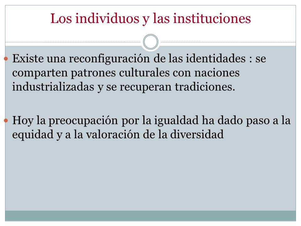 Los individuos y las instituciones Existe una reconfiguración de las identidades : se comparten patrones culturales con naciones industrializadas y se