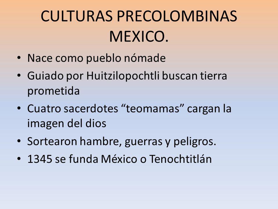 CULTURAS PRECOLOMBINAS MEXICO. Nace como pueblo nómade Guiado por Huitzilopochtli buscan tierra prometida Cuatro sacerdotes teomamas cargan la imagen
