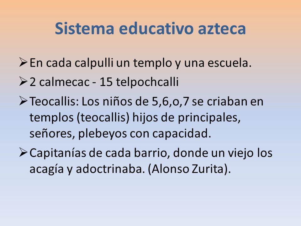 Sistema educativo azteca En cada calpulli un templo y una escuela. 2 calmecac - 15 telpochcalli Teocallis: Los niños de 5,6,o,7 se criaban en templos