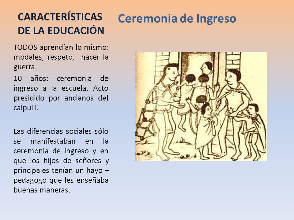 CARACTERÍSTICAS DE LA EDUCACIÓN Ceremonia de Ingreso TODOS aprendían lo mismo: modales, respeto, hacer la guerra. 10 años: ceremonia de ingreso a la e