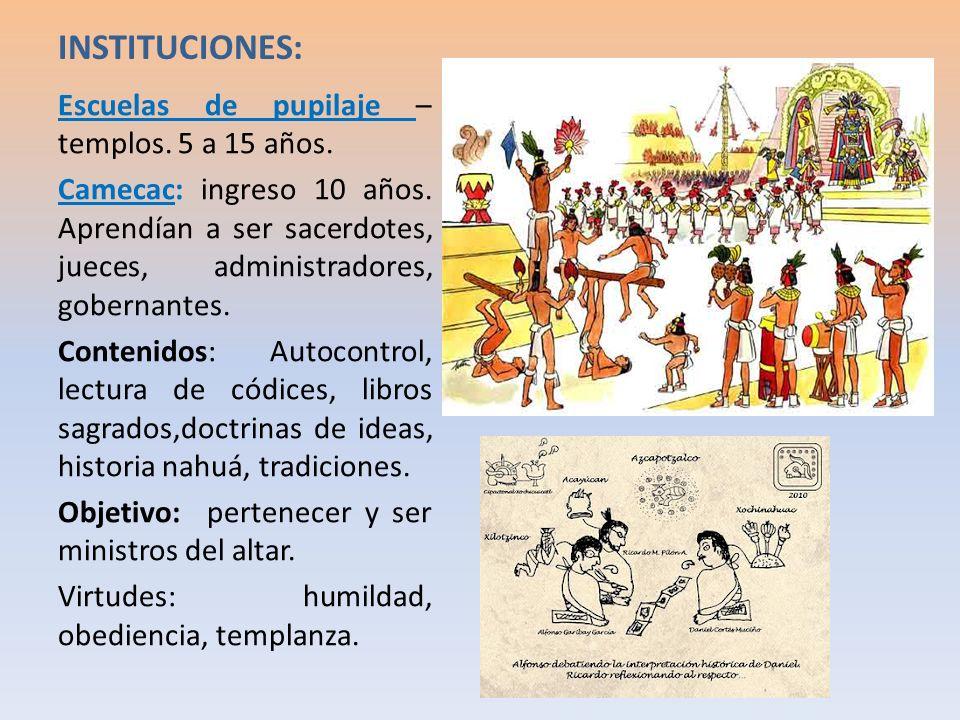 INSTITUCIONES: Escuelas de pupilaje – templos. 5 a 15 años. Camecac: ingreso 10 años. Aprendían a ser sacerdotes, jueces, administradores, gobernantes
