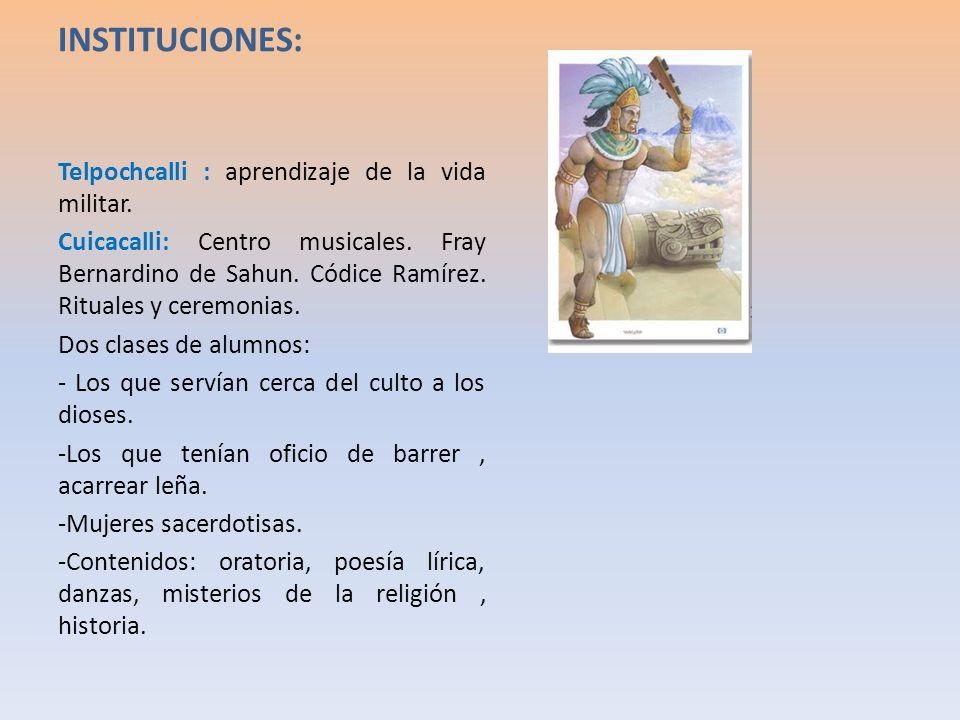 INSTITUCIONES: Telpochcalli : aprendizaje de la vida militar. Cuicacalli: Centro musicales. Fray Bernardino de Sahun. Códice Ramírez. Rituales y cerem