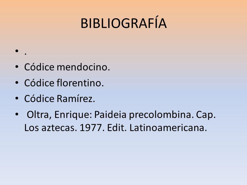 BIBLIOGRAFÍA. Códice mendocino. Códice florentino. Códice Ramírez. Oltra, Enrique: Paideia precolombina. Cap. Los aztecas. 1977. Edit. Latinoamericana