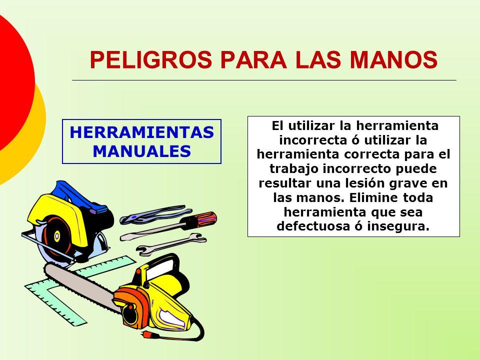 HERRAMIENTAS MANUALES PELIGROS PARA LAS MANOS El utilizar la herramienta incorrecta ó utilizar la herramienta correcta para el trabajo incorrecto pued