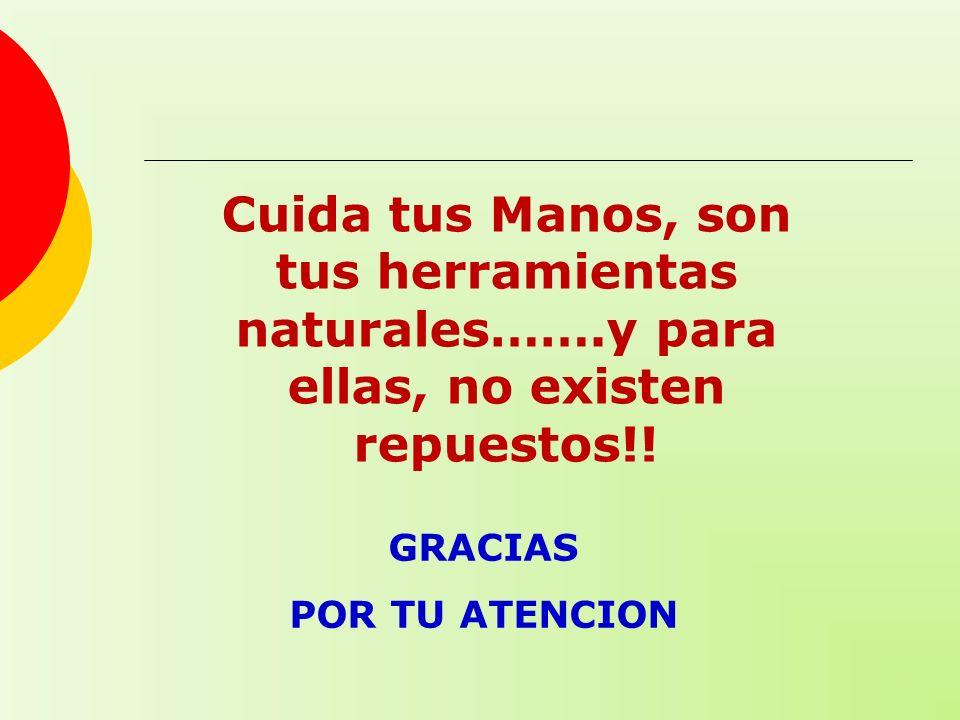 GRACIAS POR TU ATENCION Cuida tus Manos, son tus herramientas naturales…….y para ellas, no existen repuestos!!