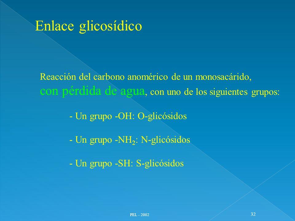 PEL - 2002 32 Enlace glicosídico Reacción del carbono anomérico de un monosacárido, con pérdida de agua, con uno de los siguientes grupos: - Un grupo