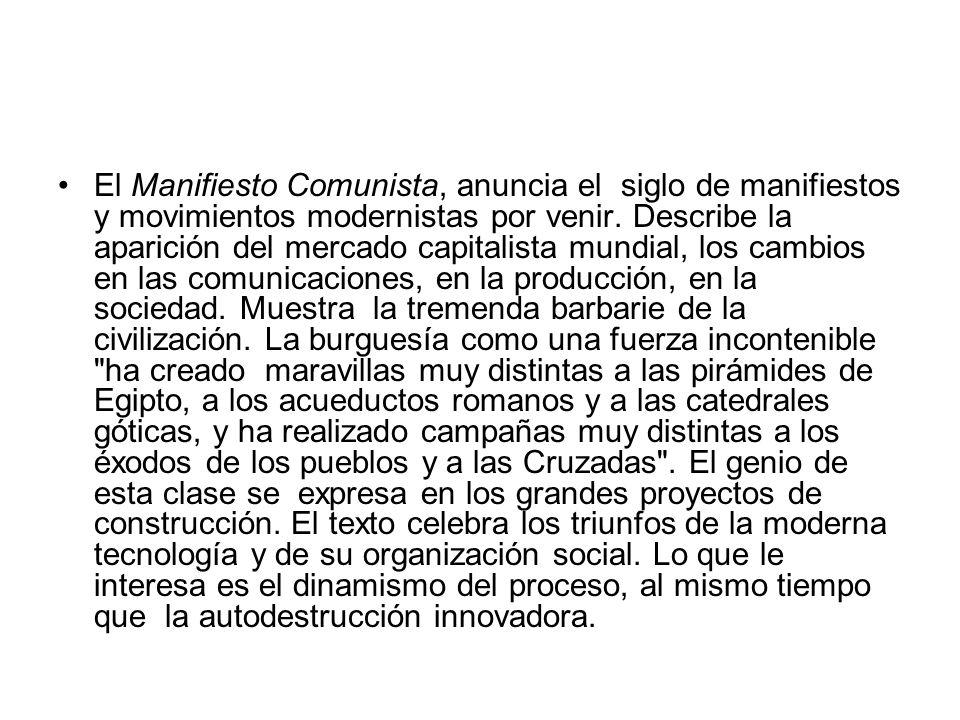 El Manifiesto Comunista, anuncia el siglo de manifiestos y movimientos modernistas por venir. Describe la aparición del mercado capitalista mundial, l