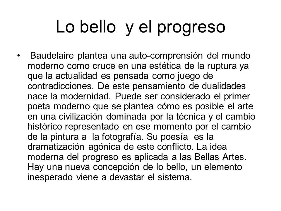 Lo bello y el progreso Baudelaire plantea una auto-comprensión del mundo moderno como cruce en una estética de la ruptura ya que la actualidad es pens