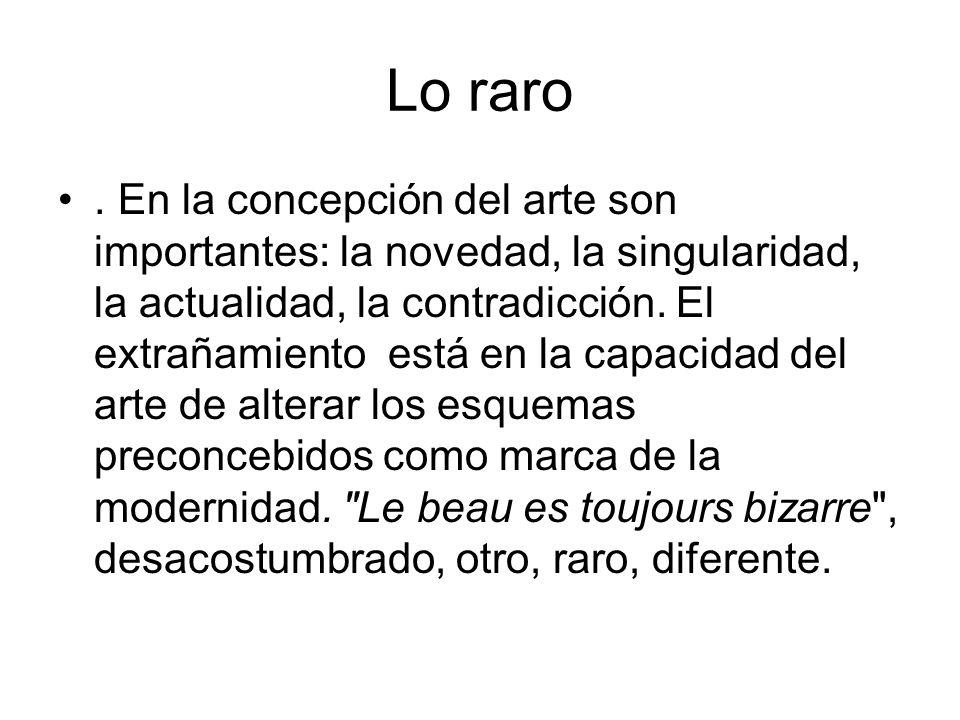 Lo raro. En la concepción del arte son importantes: la novedad, la singularidad, la actualidad, la contradicción. El extrañamiento está en la capacida