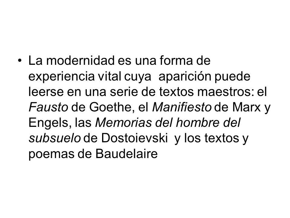 La modernidad es una forma de experiencia vital cuya aparición puede leerse en una serie de textos maestros: el Fausto de Goethe, el Manifiesto de Mar