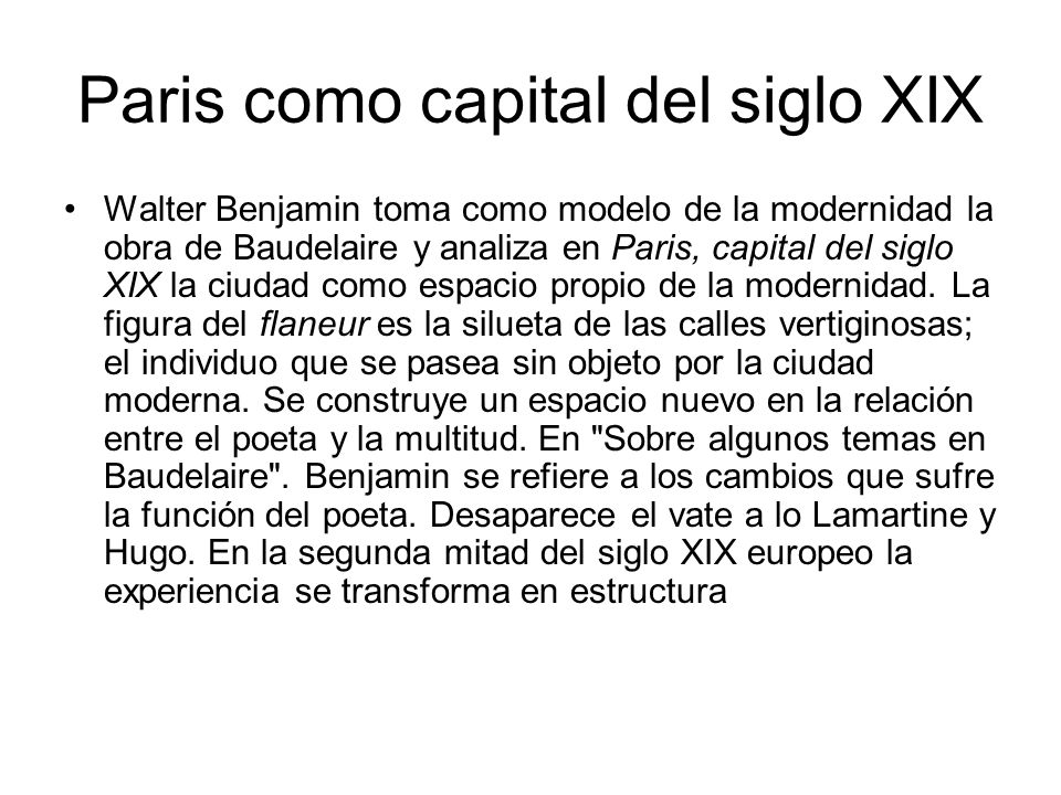 Paris como capital del siglo XIX Walter Benjamin toma como modelo de la modernidad la obra de Baudelaire y analiza en Paris, capital del siglo XIX la