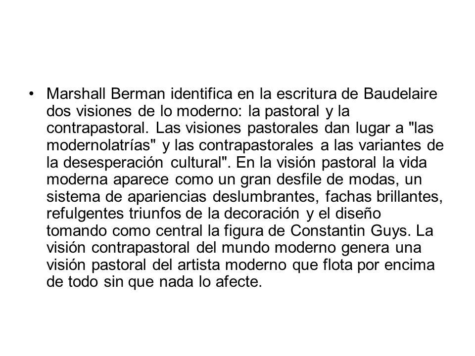 Marshall Berman identifica en la escritura de Baudelaire dos visiones de lo moderno: la pastoral y la contrapastoral. Las visiones pastorales dan luga