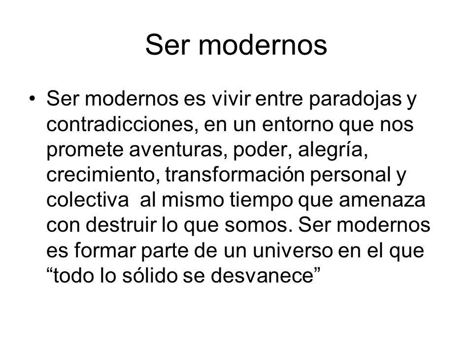 Ser modernos Ser modernos es vivir entre paradojas y contradicciones, en un entorno que nos promete aventuras, poder, alegría, crecimiento, transforma