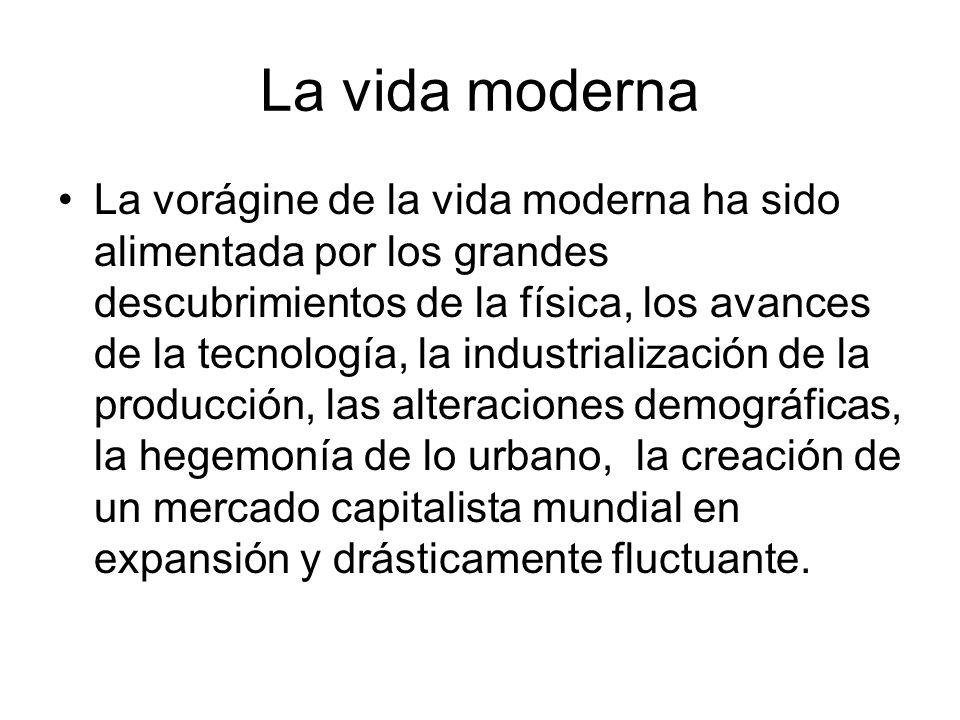 La vida moderna La vorágine de la vida moderna ha sido alimentada por los grandes descubrimientos de la física, los avances de la tecnología, la indus