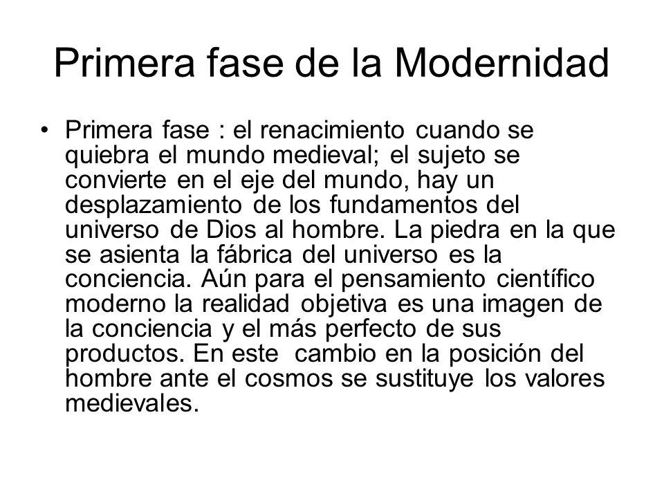 Primera fase de la Modernidad Primera fase : el renacimiento cuando se quiebra el mundo medieval; el sujeto se convierte en el eje del mundo, hay un d