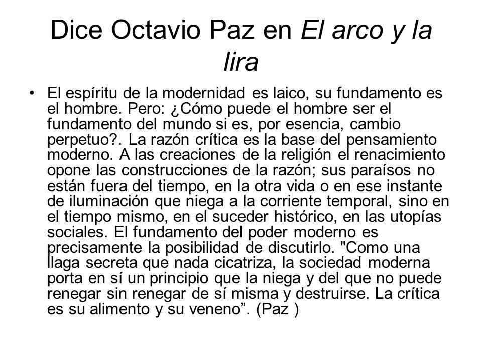 Dice Octavio Paz en El arco y la lira El espíritu de la modernidad es laico, su fundamento es el hombre. Pero: ¿Cómo puede el hombre ser el fundamento