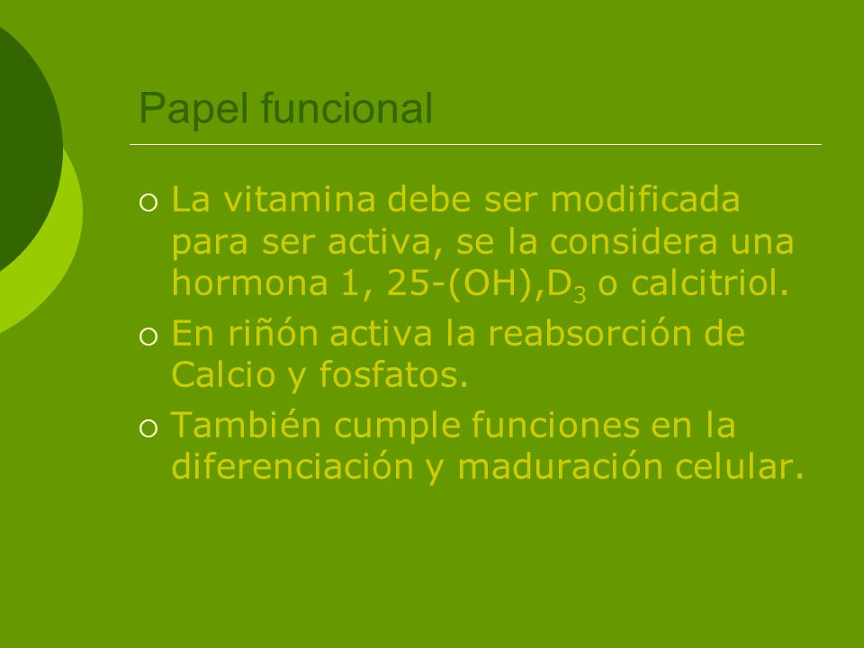 Papel funcional La vitamina debe ser modificada para ser activa, se la considera una hormona 1, 25-(OH),D 3 o calcitriol. En riñón activa la reabsorci