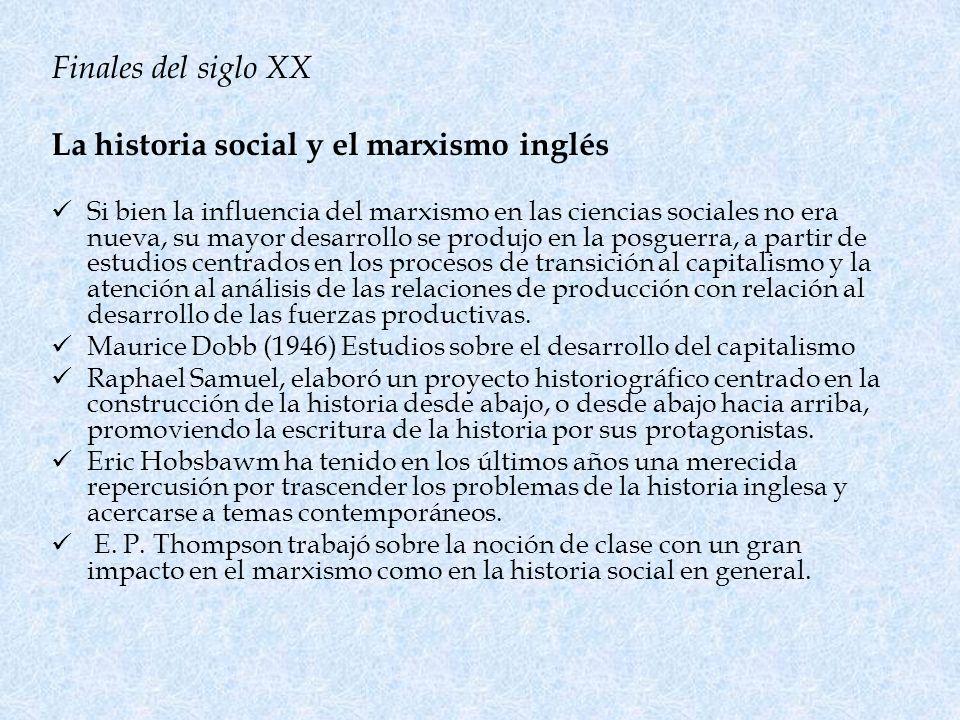 Finales del siglo XX La historia social y el marxismo inglés Si bien la influencia del marxismo en las ciencias sociales no era nueva, su mayor desarr
