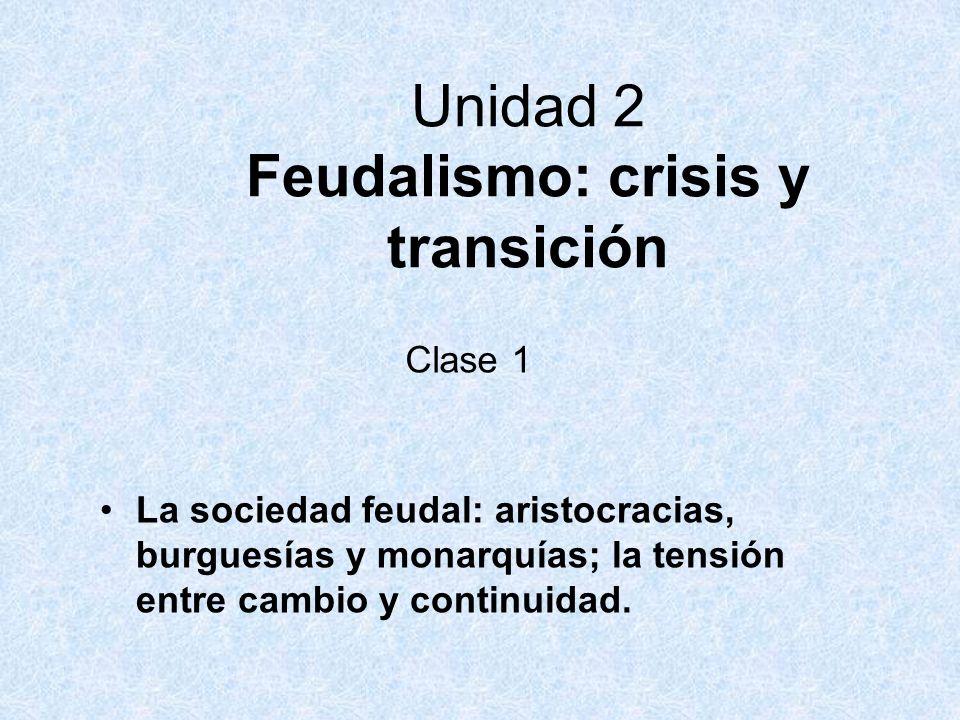 Clase 1 La sociedad feudal: aristocracias, burguesías y monarquías; la tensión entre cambio y continuidad. Unidad 2 Feudalismo: crisis y transición