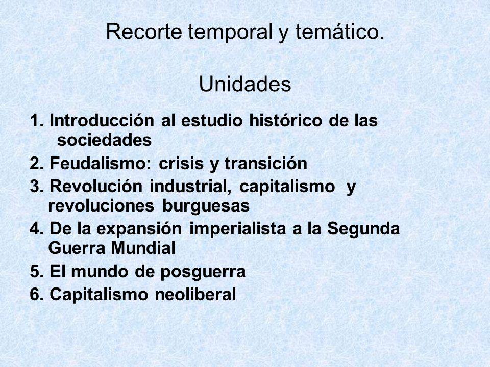 Recorte temporal y temático. Unidades 1. Introducción al estudio histórico de las sociedades 2. Feudalismo: crisis y transición 3. Revolución industri