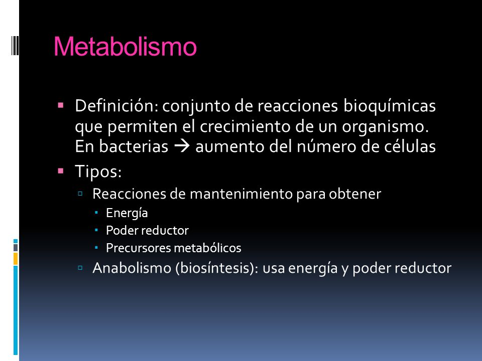 Metabolismo Definición: conjunto de reacciones bioquímicas que permiten el crecimiento de un organismo. En bacterias aumento del número de células Tip