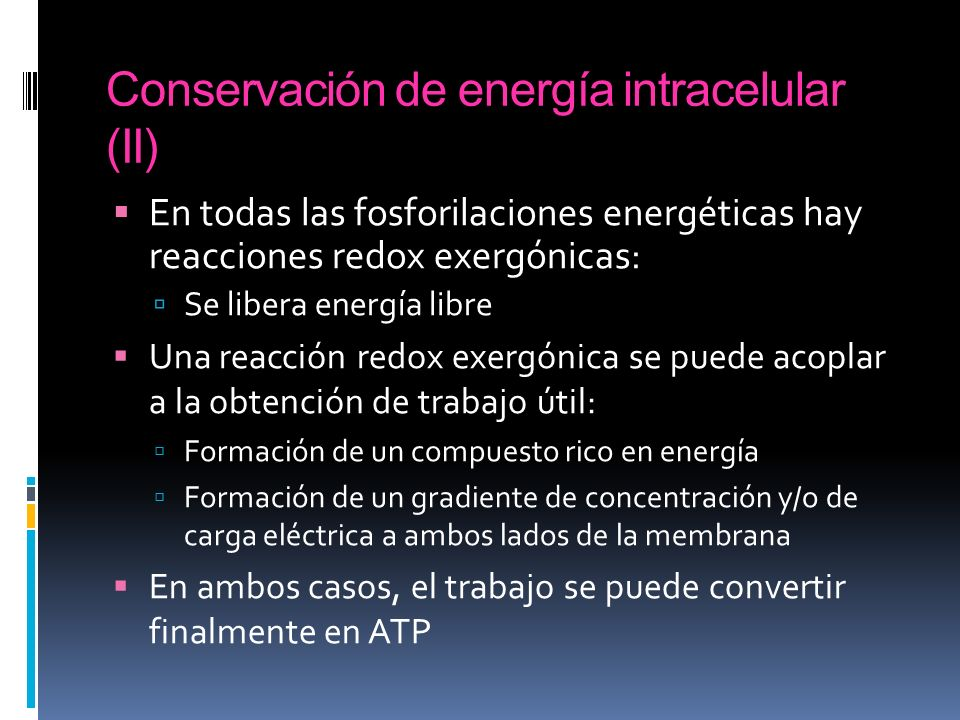 Conservación de energía intracelular (II) En todas las fosforilaciones energéticas hay reacciones redox exergónicas: Se libera energía libre Una reacc