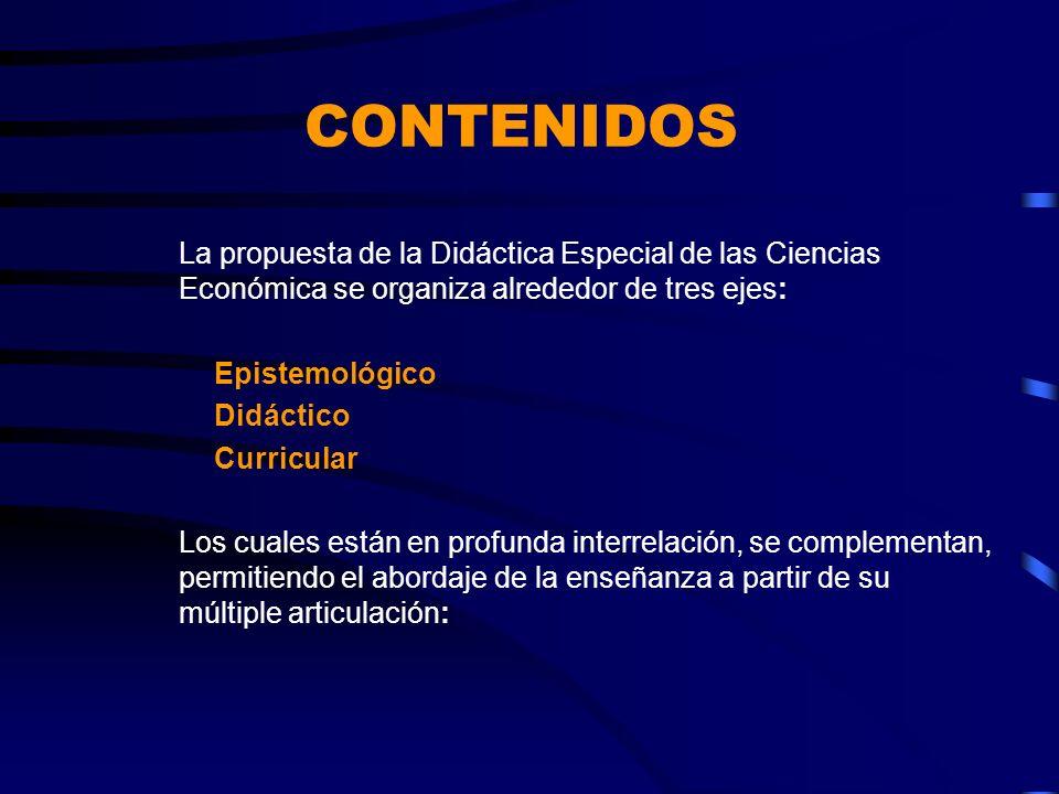 CONTENIDOS La propuesta de la Didáctica Especial de las Ciencias Económica se organiza alrededor de tres ejes: Epistemológico Didáctico Curricular Los