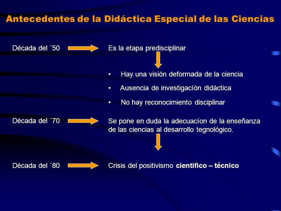 Antecedentes de la Didáctica Especial de las Ciencias Década del ´50Es la etapa predisciplinar Hay una visión deformada de la ciencia Ausencia de inve