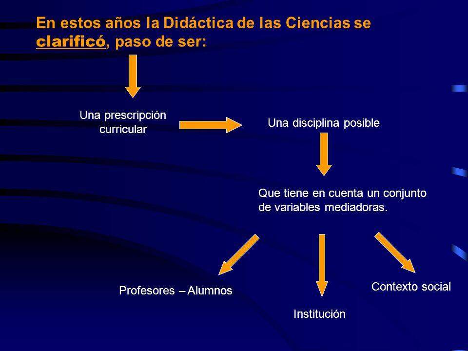 En estos años la Didáctica de las Ciencias se clarificó, paso de ser: Una prescripción curricular Una disciplina posible Que tiene en cuenta un conjun