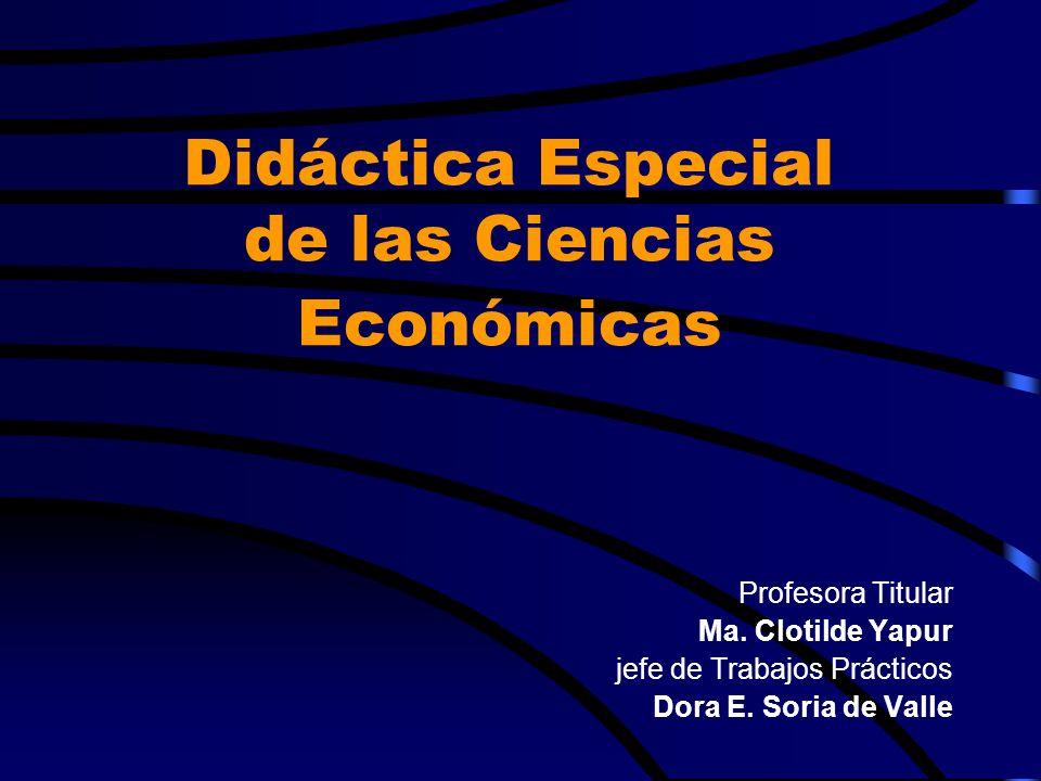 Profesora Titular Ma. Clotilde Yapur jefe de Trabajos Prácticos Dora E. Soria de Valle Didáctica Especial de las Ciencias Económicas