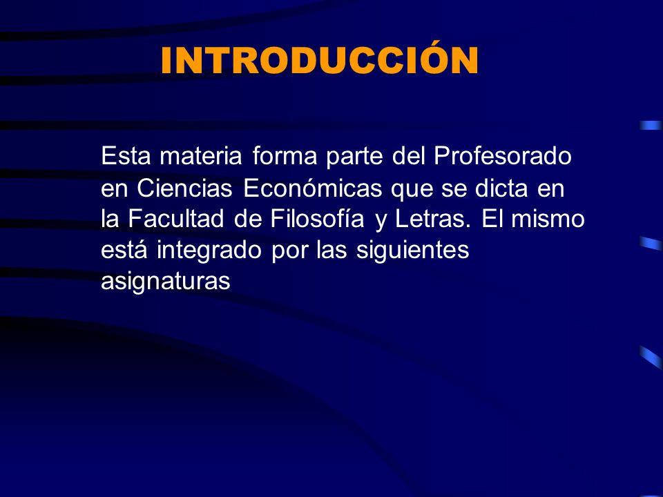INTRODUCCIÓN Esta materia forma parte del Profesorado en Ciencias Económicas que se dicta en la Facultad de Filosofía y Letras. El mismo está integrad